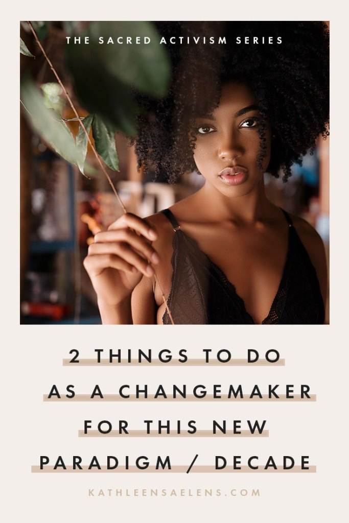 CLICK THROUGH TO READ: 2 Things To Do As A Changemaker For This New Paradigm / Decade  {a series on Sacred Activism}. With fierce love, Kath - kathleensaelens.com