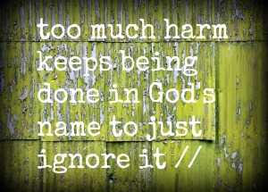 too much harm keeps being done in gods name to ignore it