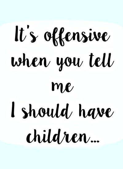 It's offensive when you tell me I should have children…