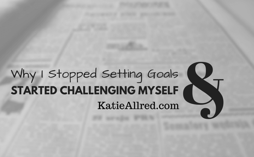 Why I Stopped Setting Goals and Started Challenging Myself