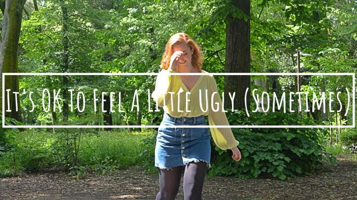 It's OK To Feel A Little Ugly (Sometimes)