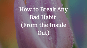How to Break Any Bad Habit (From the Inside Out)