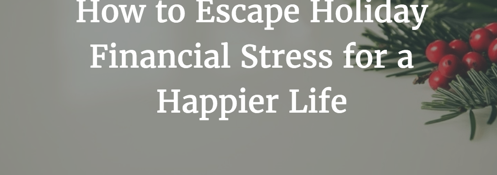 How to Escape Holiday Financial Stress for a Happier Life