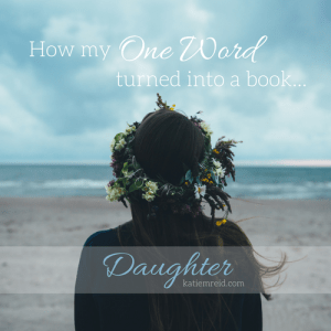 How my one word turned into a book daughter by Katie M. Reid