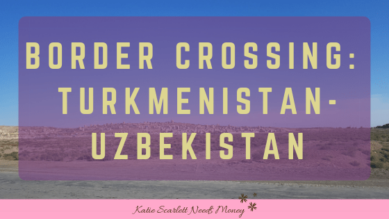 Crossing the Turkmenistan-UzbekistanBorder