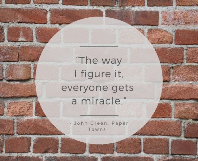 "Quote Graphic: ""The way I figure it, everyone gets a miracle."" – John Green, Paper Towns"