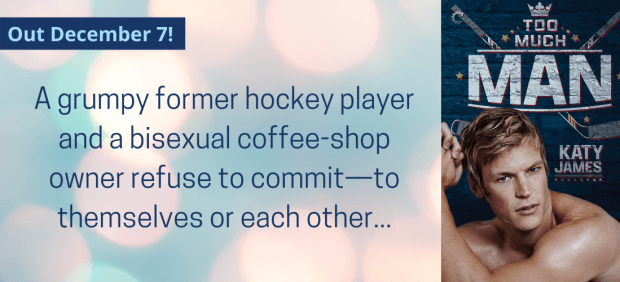 Too Much Man. Out December 7. A grumpy former hockey player and a bisexual coffee shop owner refuse to commit, to themselves or each other.
