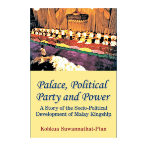 Palace, Political Party and Power: A Story of the Socio-Political Development of Malay Kingship