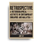 Retrospective: A Historiographical Aesthetic in Contemporary Singapore and Malaysia