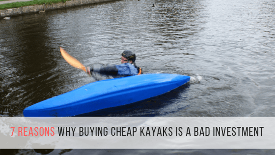 7 Reasons Why Buying Cheap kayaks is a Bad Investment
