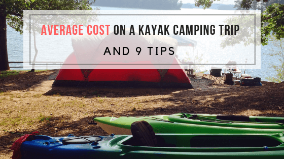 Average Cost on a Kayak Camping Trip and 9 Tips! | Kayaking