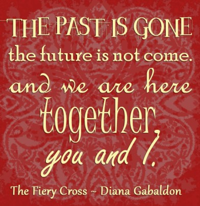 """""""The past is gone, the future is not come. And we are here together, you and I."""" The Fiery Cross Diana Gabldon"""