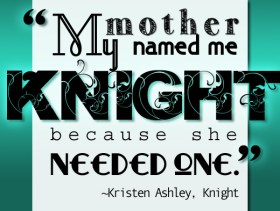 """""""My mother named me Knight because she needed one"""" - Kristen Ashley , Knight"""