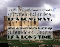 """""""An Englishman thinks a hundred miles is a long way; and American thinks a hundred years is a long time."""""""