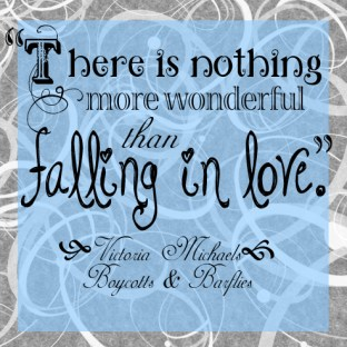 """""""There is nothing more wonderful than falling in love."""" -Victoria Michaels, Boycotts & Barflies"""