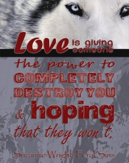 """""""Love is giving someone the power to completely destroy you, and hoping that they won't"""" Suzanne Wright, Feral Sins"""