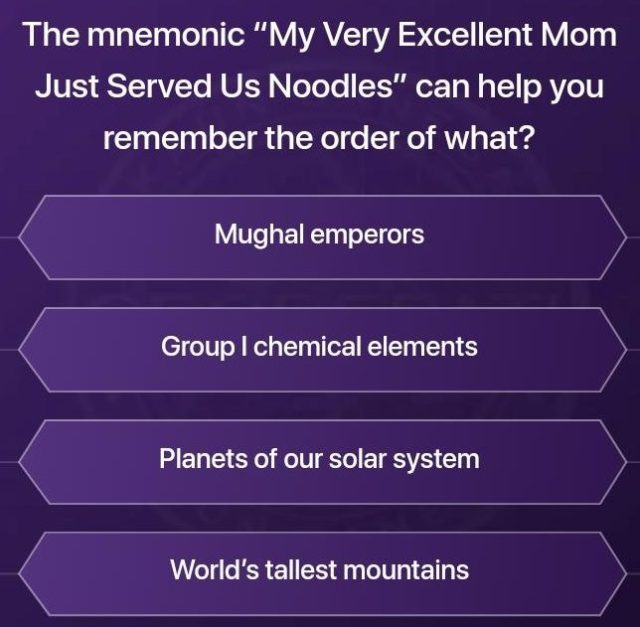 "Ques : The mnemonic ""My very Excellent Mom Just Served Us Noodles"" can help you remember the order of what?"