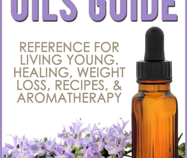 Essential Oils Guide Reference For Living Young Healing Weight Loss Recipes Aromatherapy Ebook By Grace Masters  Rakuten Kobo