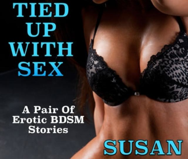 Tied Up With Sex A Pair Of Erotic Bdsm Stories Ebook By Susan Hart