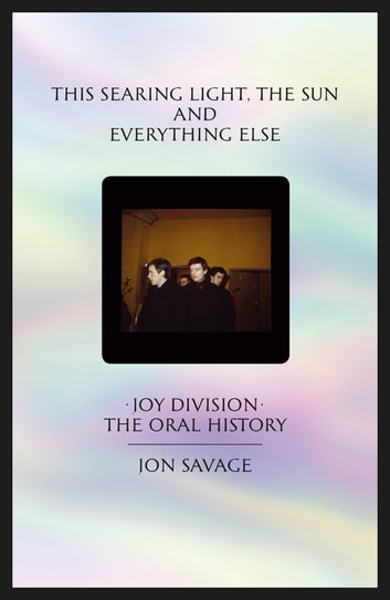This searing light, the sun and everything else - Joy Division: The Oral History ebook by Jon Savage