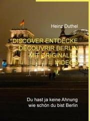 Discover Entdecke Découvrir Berlin mit originalen Videos - Du hast ja keine Ahnung wie schön du bist Berlin ebook by Heinz Duthel, Landesverlag.de Städte und Gemeinden Publikationen