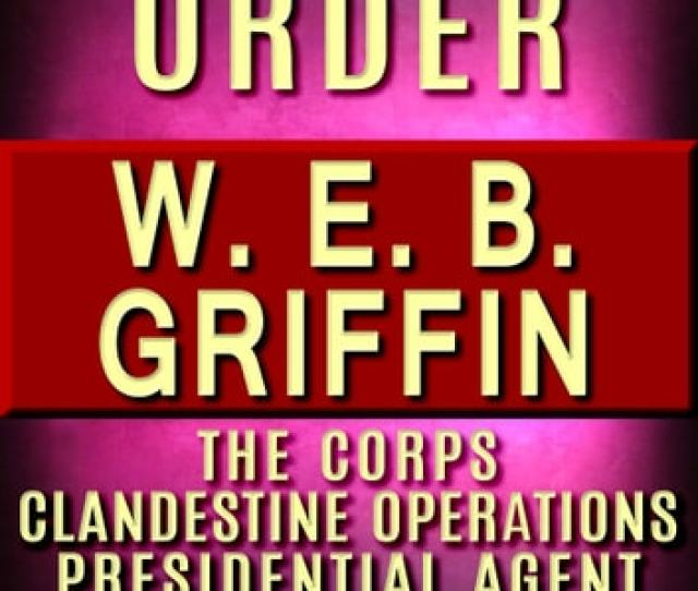 Web Griffin Books In Order Badge Of Honor Clandestine Operations Series Presidential Agent Series The Corps