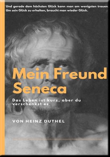 MEIN FREUND SENECA - UND GERADE DEM HÖCHSTEN GLÜCK KANN MAN AM WENIGSTEN TRAUEN. UM SEIN GLÜCK ZU ERHALTEN, BRAUCHT MAN WIEDER GLÜCK. eBook by Heinz Duthel