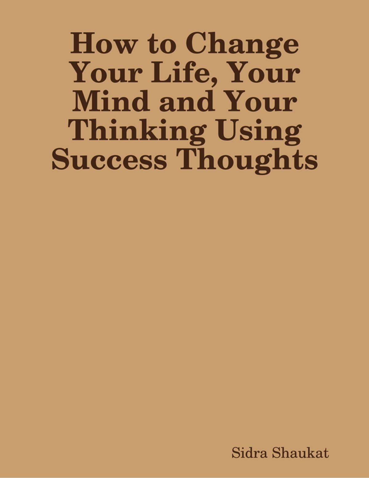 How To Change Your Life Your Mind And Your Thinking Using Success Thoughts Ebook By Sidra Shaukat 9780244006235 Rakuten Kobo United States