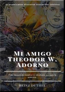 Mi amigo Theodor W. Adorno: Toda imagen del hombre es ideología, excepto la negativa.