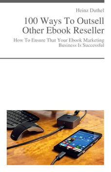 How To Ensure That Your Ebook Marketing Business Is Successful: 100 Ways To Outsell Other Ebook…
