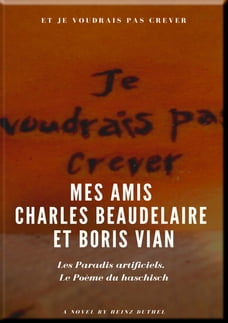 Mes Amis Charles Beaudelaire et Boris Vian: Les Paradis artificiels. Le Poème du haschisch.