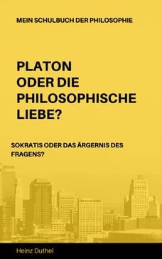 Mein Schulbuch der Philosophie: PLATON ODER DIE PHILOSOPHISCHE LIEBE? SOKRATIS ODER DAS ÄRGERNIS…