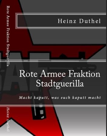 Rote Armee Fraktion - Linksradikalismus Andreas Baader Gudrun Ensslin Horst Mahler Otto Schily eBook by Heinz Duthel