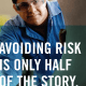 Avoiding risk is only half of the story