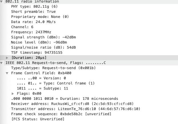 info rmat  PHY type: 8ø2. lig (6)  Short preamble: True  Proprietary mode: None (0)  Data rate: 24.0 Mb/s  Channel: 6  Frequency: 2437MHz  Signal strength (dBm)  : -42dBm  Noise level (dBm)  : -96dBm  Signal/noise ratio (dB): 54dB  TSE timestamp: 94735155  (Du ration: 28gs)  IEEE 8ø2.11 Request-to-send, Flags: ..... ...C  Type/Subtype: Request—to—send (exøølb)  Frame Control Field: exb4øø  . .øø = Version: e  løll  = Type: Control frame (1)  = Subtype: 11  Flags: øxee  .øøø oøøø løll eelø = Duration: 178 microseconds  Receiver address: RuckusWi_cf:cf:d8 (2c:5d:93:cf:cf :d8)  Transmitter address:  Frame check sequence: øxbde58b2c (unverified]  (FCS Status: Unverified]