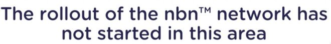 "This is a message received from the NBN. ""The rollout has not started in your area."""