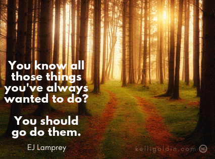 Motivational Monday - Move Forward by Kelli Goldin | You know all those things you've always wanted to do? You should go do them. EJ Lamprey