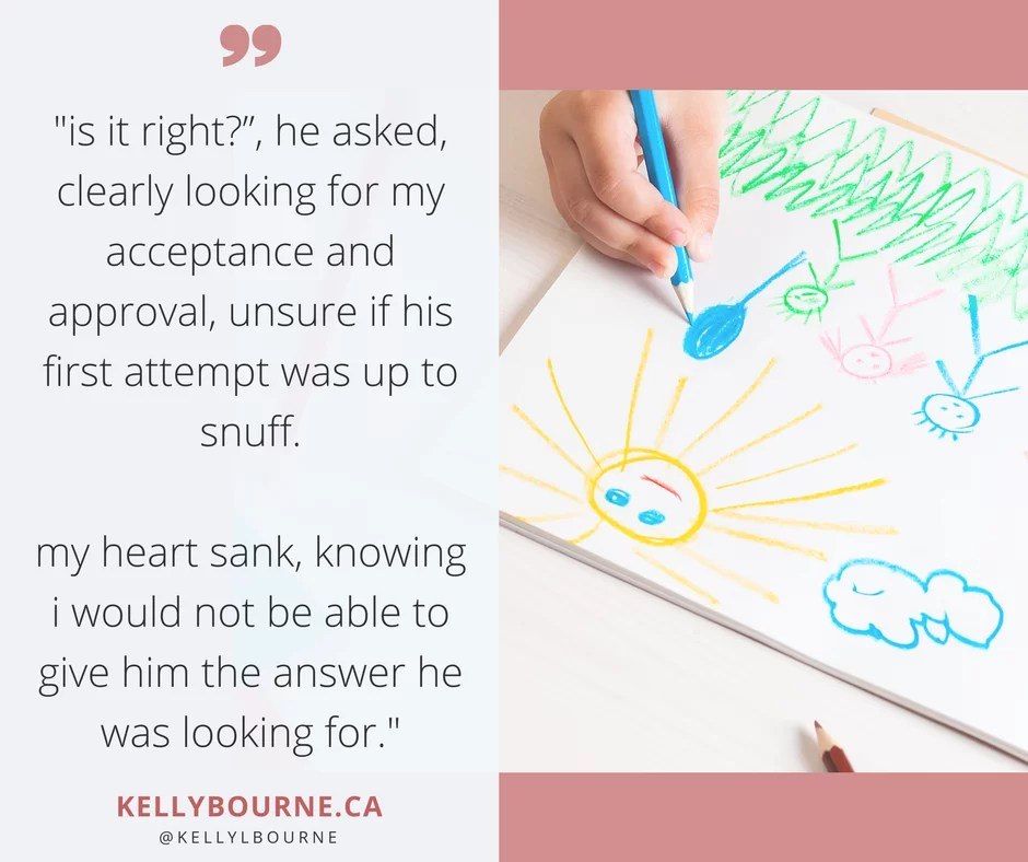 """Is it right?"", he asked, clearly looking for my acceptance and approval, unsure if his first attempt was up to snuff. My heart sank, knowing I would not be able to give him the answer he was looking for. read more at http://kellybourne.ca/creative-conundrum"
