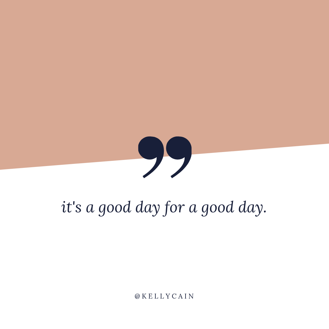 it's a good day for a good day | inspirational quotes | kellycain.com