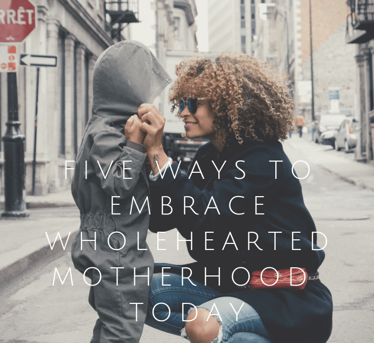 Five Ways to Embrace Wholehearted Motherhood Today