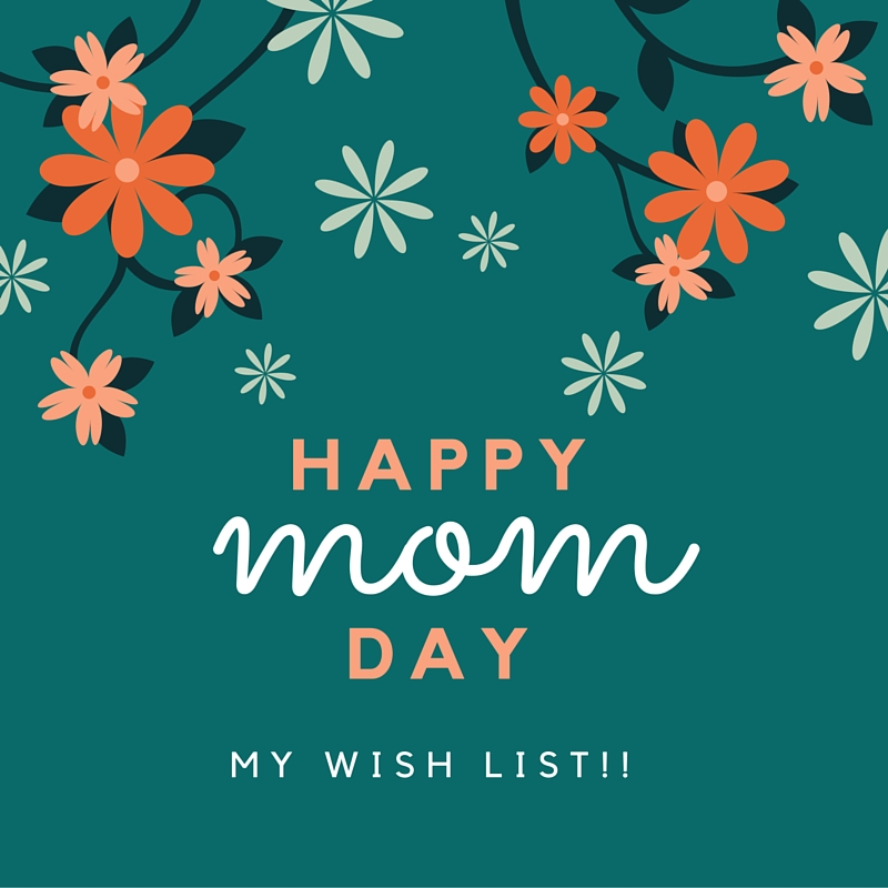 My Mother's Day wish list