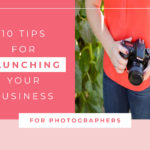 10 Tips For Launching Your Photography Business