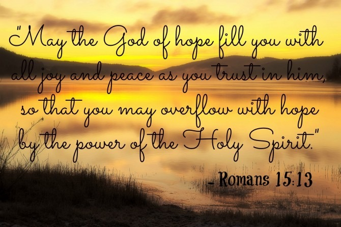 """May the God of hope fill you with all joy and peace as you trust in him, so that you may overflow with hope by the power of the Holy Spirit."" ~ Romans 5:13"
