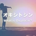 オキシトシンとは?愛情ホルモンと呼ばれるオキシトシンの性質・機能・効果まとめ!