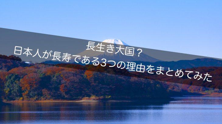 長生き大国?日本人が長寿である3つの理由をまとめてみた