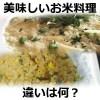 炒飯(チャーハン)・ピラフ・焼き飯・パエリア・ドリア・リゾットの違い