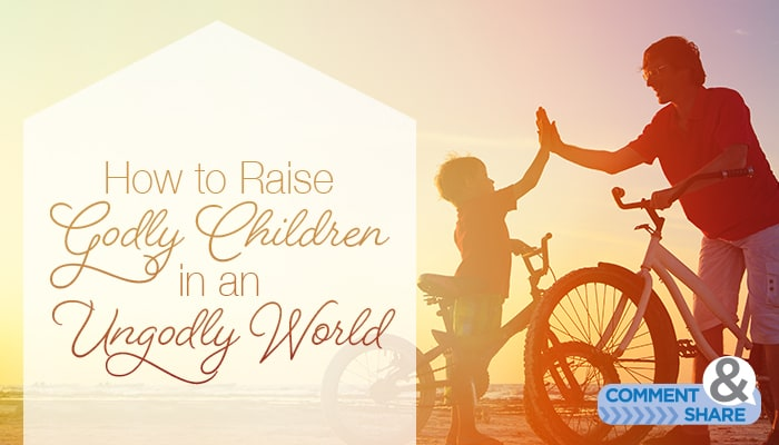 How to Raise Godly Children in an Ungodly World
