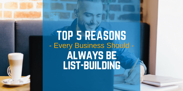 "5 Reasons You Should ""Always Be List-Building!"""