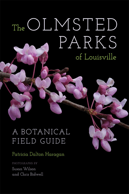The Olmsted Parks of Louisville: A Botanical Field Guide by Patricia Dalton Haragan foreword by Susan M. Rademacher, Susan Wilson, Chris Bidwell, and Daniel H. Jones