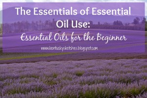 The Essentials of Essential Oil Use:  EOs for the Beginner